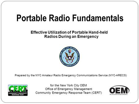 Effective Utilization of Portable Hand-held Radios During an Emergency Portable Radio Fundamentals for the New York City OEM Office of Emergency Management.