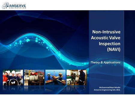 Non-Intrusive Acoustic Valve Inspection (NAVI) Theory & Applications Mohammad Nazri Mudin Amserve Engineering Sdn. Bhd.
