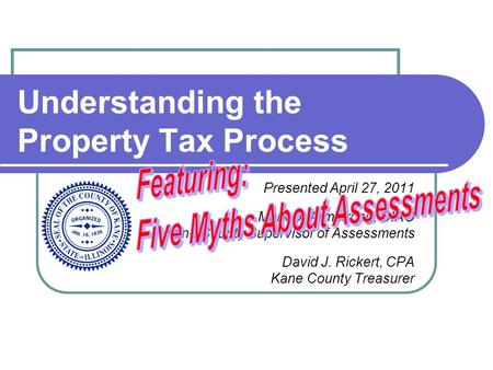 Understanding the Property Tax Process Presented April 27, 2011 Mark D. Armstrong, CIAO Kane County Supervisor of Assessments David J. Rickert, CPA Kane.