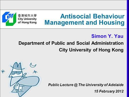 Antisocial Behaviour Management and Housing Simon Y. Yau Department of Public and Social Administration City University of Hong Kong Public The.