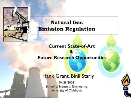 Natural Gas Emission Regulation Current State-of-Art & Future Research Opportunities 04/29/2008 School of Industrial Engineering University of Oklahoma.