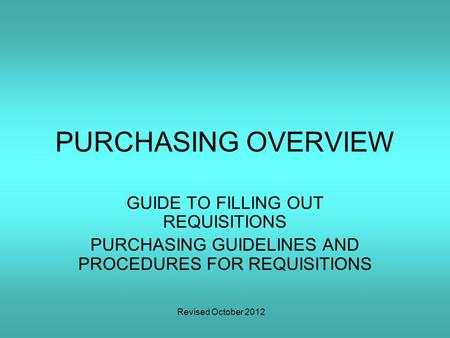 Revised October 2012 PURCHASING OVERVIEW GUIDE TO FILLING OUT REQUISITIONS PURCHASING GUIDELINES AND PROCEDURES FOR REQUISITIONS.