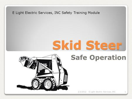 Skid Steer Safe Operation E Light Electric Services, INC Safety Training Module 2/3/2012E Light Electric Services, INC1.