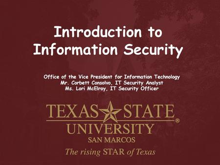 Introduction to Information Security Office of the Vice President for Information Technology Mr. Corbett Consolvo, IT Security Analyst Ms. Lori McElroy,