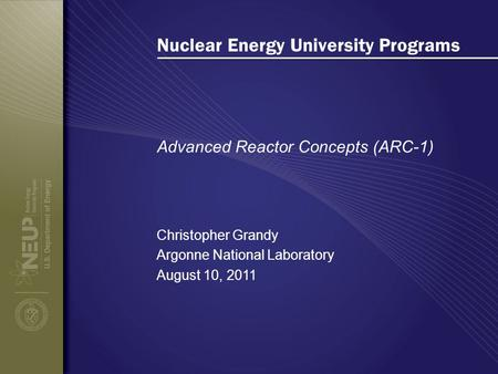 Nuclear Energy University Programs Advanced Reactor Concepts (ARC-1) Christopher Grandy Argonne National Laboratory August 10, 2011.