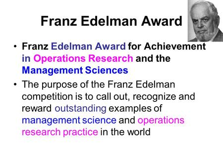 Franz Edelman Award Franz Edelman Award for Achievement in Operations Research and the Management Sciences The purpose of the Franz Edelman competition.