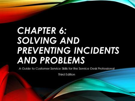 CHAPTER 6: SOLVING AND PREVENTING INCIDENTS AND PROBLEMS A Guide to Customer Service Skills for the Service Desk Professional Third Edition.