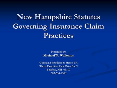 New Hampshire Statutes Governing Insurance Claim Practices Presented by: Michael W. Wallenius Getman, Schulthess & Steere, PA Three Executive Park Drive.