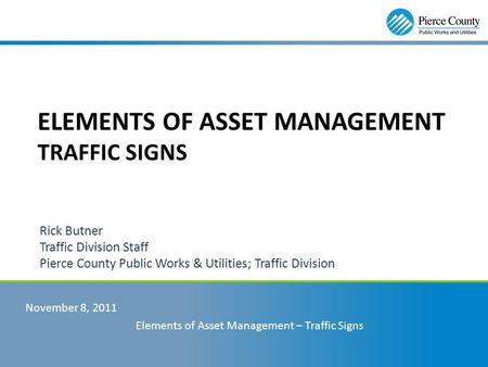 Rick Butner Traffic Division Staff Pierce County Public Works & Utilities; Traffic Division November 8, 2011 Elements of Asset Management – Traffic Signs.