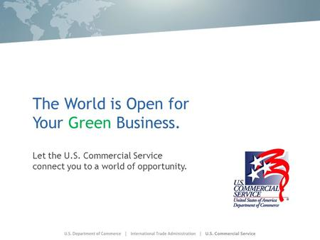 The World is Open for Your Green Business. Let the U.S. Commercial Service connect you to a world of opportunity.