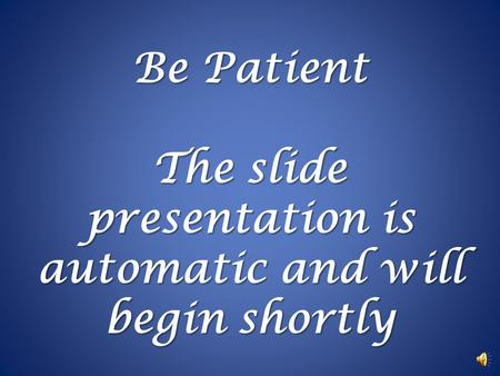 Be Patient The slide presentation is automatic and will begin shortly.