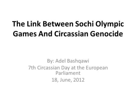 The Link Between Sochi Olympic Games And Circassian Genocide By: Adel Bashqawi 7th Circassian Day at the European Parliament 18, June, 2012.