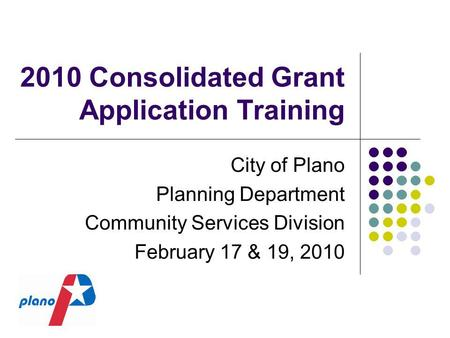 2010 Consolidated Grant Application Training City of Plano Planning Department Community Services Division February 17 & 19, 2010.