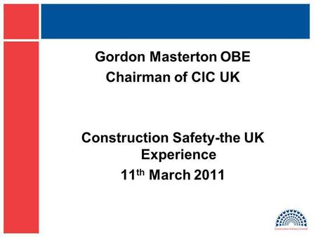 Gordon Masterton OBE Chairman of CIC UK Construction Safety-the UK Experience 11 th March 2011.