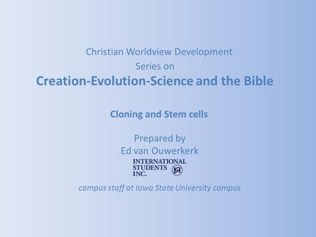 Cloning and Stem cells Prepared by Ed van Ouwerkerk campus staff at Iowa State University campus Christian Worldview Development Series on Creation-Evolution-Science.