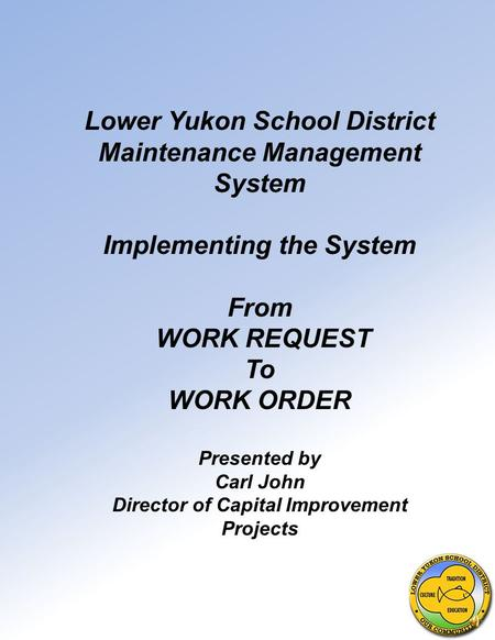 Lower Yukon School District Maintenance Management System Implementing the System From WORK REQUEST To WORK ORDER Presented by Carl John Director of Capital.