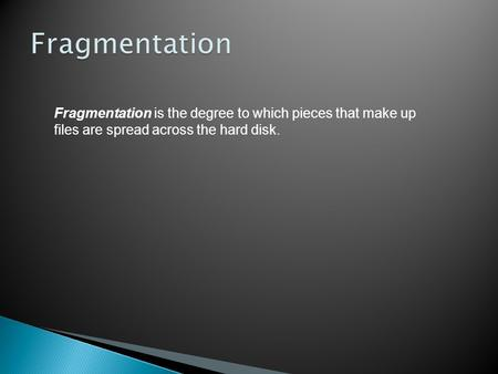 Fragmentation is the degree to which pieces that make up files are spread across the hard disk.
