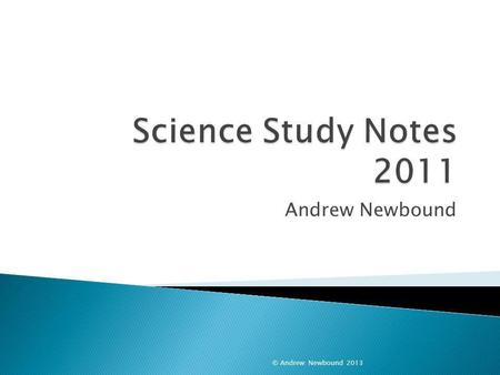 Science Study Notes 2011 Andrew Newbound © Andrew Newbound 2013.
