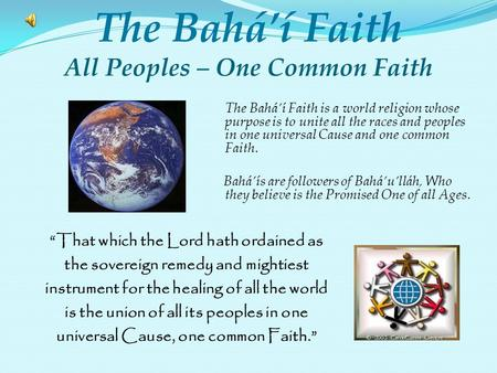 The Baháí Faith is a world religion whose purpose is to unite all the races and peoples in one universal Cause and one common Faith. Baháís are followers.