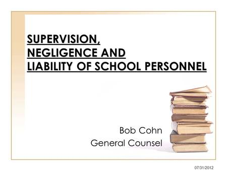 SUPERVISION, NEGLIGENCE AND LIABILITY OF SCHOOL PERSONNEL Bob Cohn General Counsel 07/31/2012.