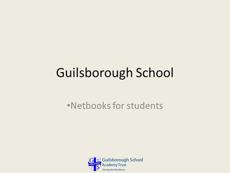 Guilsborough School Netbooks for students. Why Netbooks? Compact (fit easily in a school bag) Light weight (less than 1.5 Kg) Very long battery life (up.