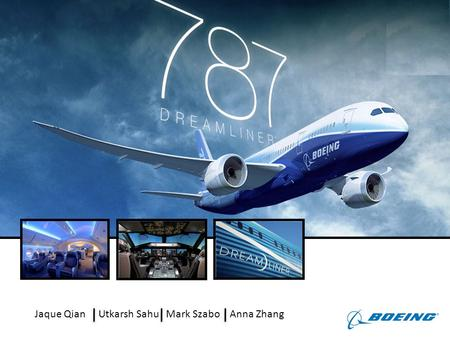 Jaque QianUtkarsh SahuMark SzaboAnna Zhang. AnalysisRecommendationsFinancialsImplementationConclusion The 787 Dreamliner is expected to revitalise Boeing.