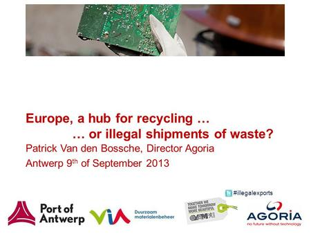 Europe, a hub for recycling … … or illegal shipments of waste? Patrick Van den Bossche, Director Agoria Antwerp 9 th of September 2013 #illegalexports.