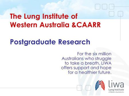The Lung Institute of Western Australia &CAARR Postgraduate Research For the six million Australians who struggle to take a breath, LIWA offers support.