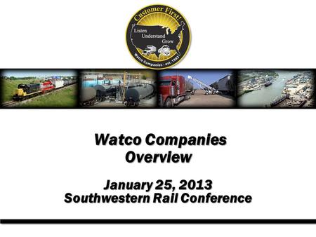Watco Companies Overview Watco Companies Overview January 25, 2013 Southwestern Rail Conference.