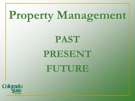 Property Management PAST PRESENT FUTURE. How does Property Management affect my job? Colorado State University is accountable to taxpayers, sponsors and.