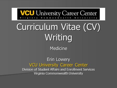 Curriculum Vitae (CV) Writing Medicine Erin Lowery VCU University Career Center Division of Student Affairs and Enrollment Services Virginia Commonwealth.