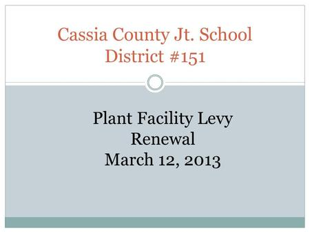 Cassia County Jt. School District #151 Plant Facility Levy Renewal March 12, 2013.