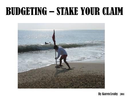 BUDGETING – STAKE YOUR CLAIM By Karen Leahy 2011.