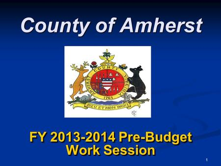 1 County of Amherst FY 2013-2014 Pre-Budget Work Session.