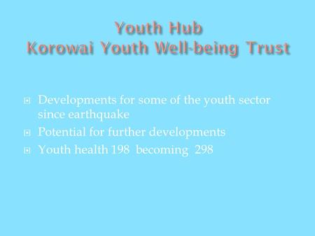 Developments for some of the youth sector since earthquake Potential for further developments Youth health 198 becoming 298.