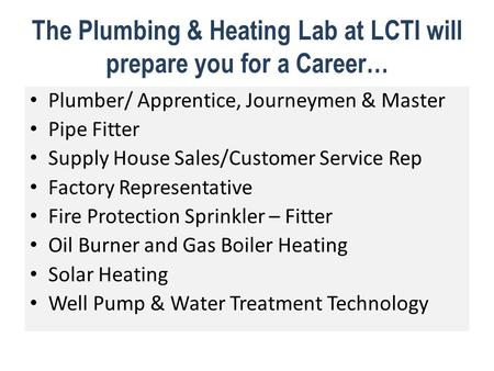 The Plumbing & Heating Lab at LCTI will prepare you for a Career… Plumber/ Apprentice, Journeymen & Master Pipe Fitter Supply House Sales/Customer Service.