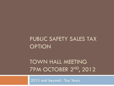 PUBLIC SAFETY SALES TAX OPTION TOWN HALL MEETING 7PM OCTOBER 2 ND, 2012 2013 and beyond - Tax Years.