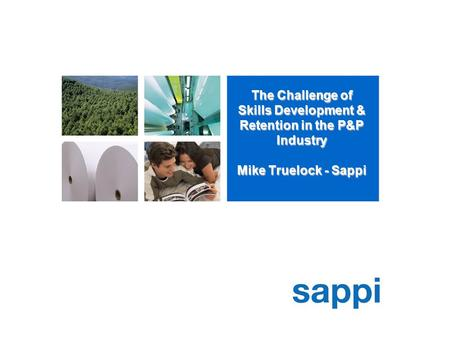 The Challenge of Skills Development & Retention in the P&P Industry Mike Truelock - Sappi.