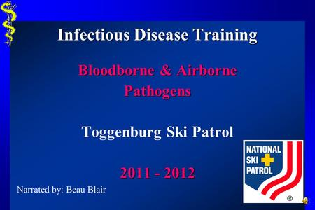 Infectious Disease Training Bloodborne & Airborne Pathogens Toggenburg Ski Patrol 2011 - 2012 Narrated by: Beau Blair.