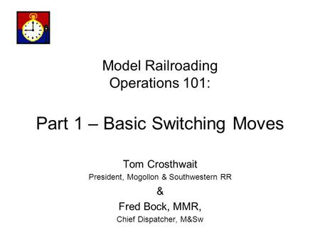 Model Railroading Operations 101: Part 1 – Basic Switching Moves Tom Crosthwait President, Mogollon & Southwestern RR & Fred Bock, MMR, Chief Dispatcher,