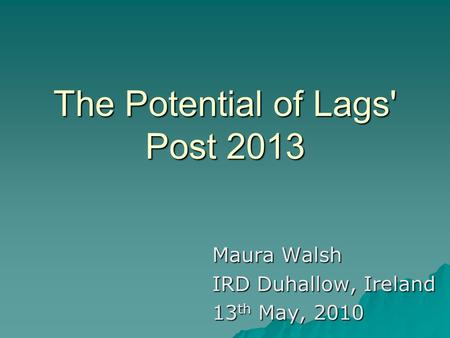 The Potential of Lags' Post 2013 Maura Walsh IRD Duhallow, Ireland 13 th May, 2010.