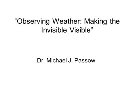 Observing Weather: Making the Invisible Visible Dr. Michael J. Passow.