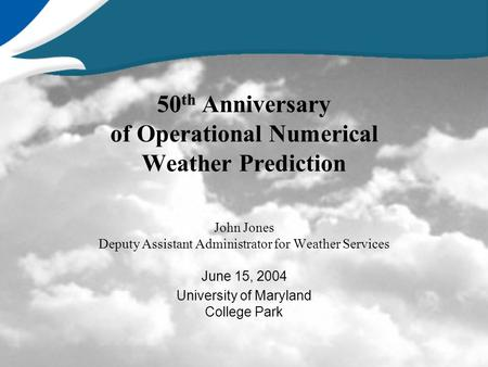 50 th Anniversary of Operational Numerical Weather Prediction John Jones Deputy Assistant Administrator for Weather Services June 15, 2004 University of.