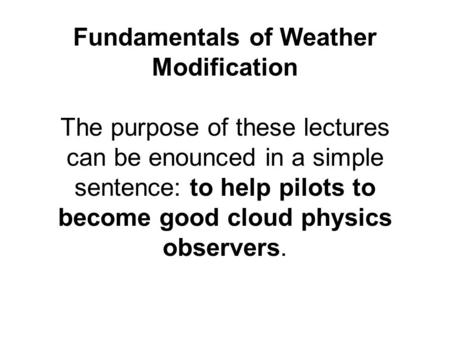 Fundamentals of Weather Modification The purpose of these lectures can be enounced in a simple sentence: to help pilots to become good cloud physics observers.