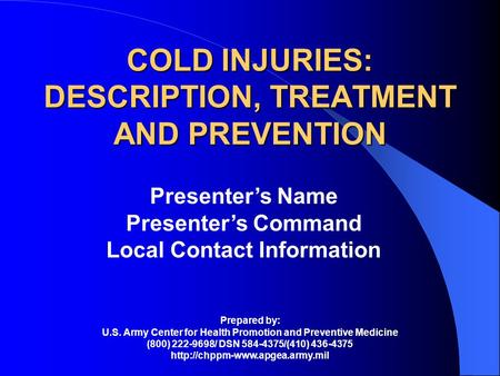 COLD INJURIES: DESCRIPTION, TREATMENT AND PREVENTION Presenters Name Presenters Command Local Contact Information Prepared by: U.S. Army Center for Health.