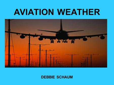 AVIATION WEATHER DEBBIE SCHAUM. Self- Briefing Procedures Weather Awareness –Big picture, whats the general weather along your route. –Look outside –Look.