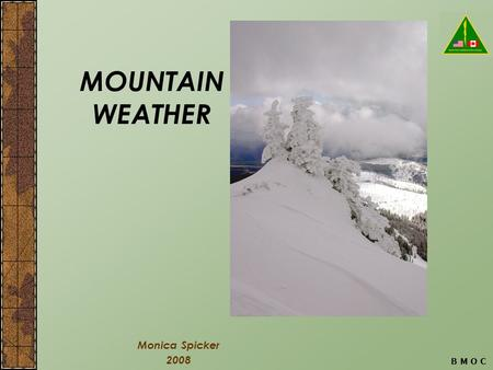 B M O C MOUNTAIN WEATHER Monica Spicker 2008. B M O C Objectives Explain basic causes of weather. Identify incoming bad weather on the basis of clouds.