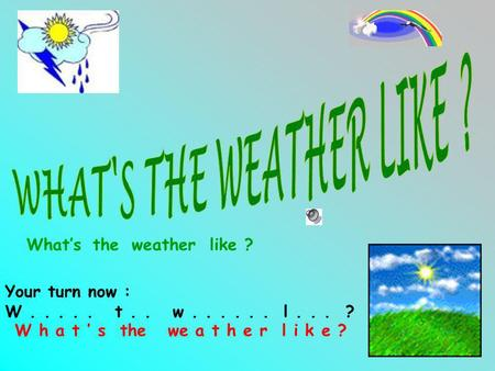 Whatstheweatherlike ? Your turn now : W..... t.. w...... l... ? W h a t s the we a t h e r l i k e ?