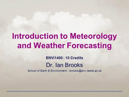Introduction to Meteorology and Weather Forecasting ENVI1400 : 10 Credits Dr. Ian Brooks School of <strong>Earth</strong> & Environment :