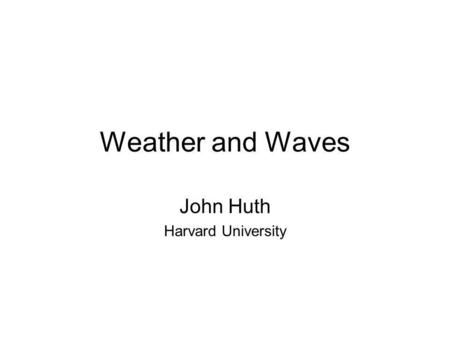 Weather and Waves John Huth Harvard University. Weather Basics Hot air rises (less dense), cold air sinks (more dense) Atmosphere becomes colder the higher.